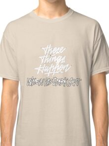 THESE THINGS HAPPEN, WHEN ITS DARK OUT (white) Classic T-Shirt
