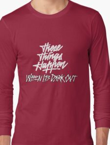 THESE THINGS HAPPEN, WHEN ITS DARK OUT (white) Long Sleeve T-Shirt