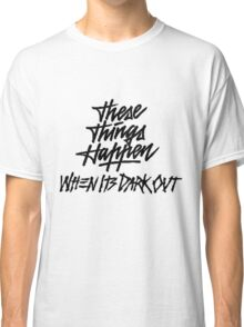 THESE THINGS HAPPEN, WHEN ITS DARK OUT (black) Classic T-Shirt