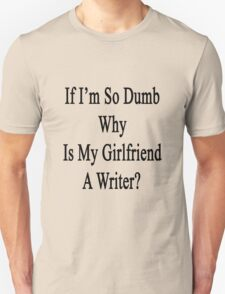 If I'm So Dumb Why Is My Girlfriend A Writer?  T-Shirt