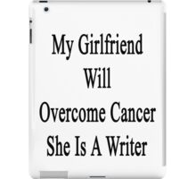 My Girlfriend Will Overcome Cancer She Is A Writer  iPad Case/Skin