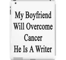 My Boyfriend Will Overcome Cancer He Is A Writer  iPad Case/Skin