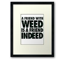 A Friend with Weed is a Friend Indeed Framed Print