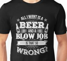 Beer - All I Want Is A Beer And A Blow Job Is That So Wrong Unisex T-Shirt