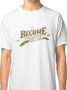 WE BECOME WHAT WE THINK ABOUT Classic T-Shirt