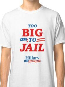 Too Big To Jail Hillary Clinton 2016 T-Shirt Classic T-Shirt