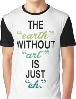 The Earth Without Art Is Just Eh. Graphic T-Shirt