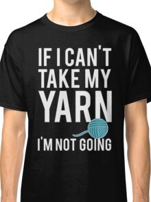 IF I CAN'T TAKE MY YARN, I'M NOT GOING Classic T-Shirt