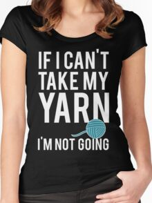 IF I CAN'T TAKE MY YARN, I'M NOT GOING Women's Fitted Scoop T-Shirt