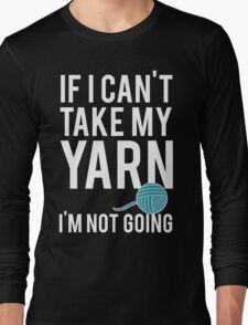 IF I CAN'T TAKE MY YARN, I'M NOT GOING Long Sleeve T-Shirt