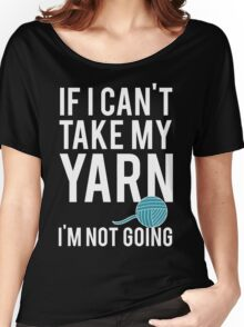 IF I CAN'T TAKE MY YARN, I'M NOT GOING Women's Relaxed Fit T-Shirt