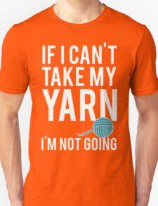 IF I CAN'T TAKE MY YARN, I'M NOT GOING Unisex T-Shirt