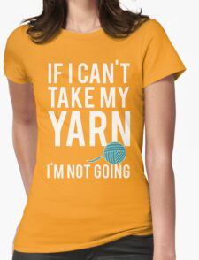 IF I CAN'T TAKE MY YARN, I'M NOT GOING Womens Fitted T-Shirt