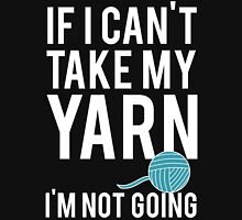IF I CAN'T TAKE MY YARN, I'M NOT GOING Unisex T-Shirt