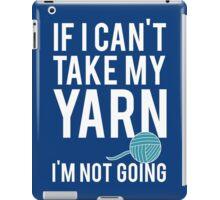 IF I CAN'T TAKE MY YARN, I'M NOT GOING iPad Case/Skin