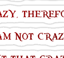 I know I am crazy, therefore I am not crazy Sticker