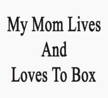 My Mom Lives And Loves To Box  by supernova23