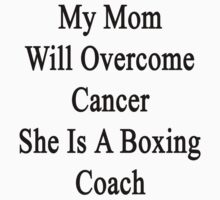 My Mom Will Overcome Cancer She Is A Boxing Coach  by supernova23