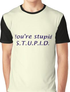 You're Stupid Graphic T-Shirt