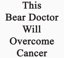This Bear Doctor Will Overcome Cancer  by supernova23