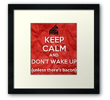 KEEP CALM AND DON'T WAKE UP (unless there's bacon) Framed Print