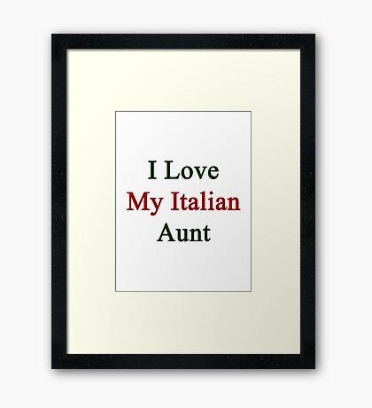 I Love My Italian Aunt Framed Print