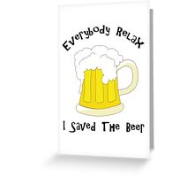 Funny Everybody Relax I Saved The Beer Greeting Card
