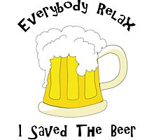 Funny Everybody Relax I Saved The Beer Photographic Print