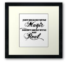 """""""Just Because We're Magic Doesn't Mean We're Not Real"""" T-shirt Framed Print"""
