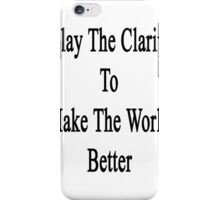 I Play The Clarinet To Make The World Better  iPhone Case/Skin
