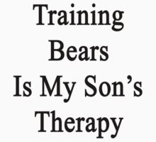 Training Bears Is My Son's Therapy  by supernova23