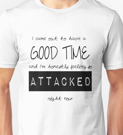 I came out to have a good time, and I'm honestly feeling so attacked right now. Unisex T-Shirt