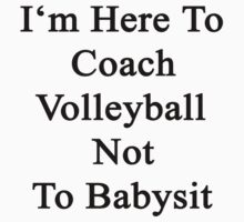 I'm Here To Coach Volleyball Not To Babysit  by supernova23