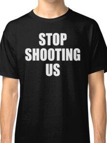 Stop Shooting Us - Black Lives Matter  Classic T-Shirt