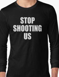 Stop Shooting Us - Black Lives Matter  Long Sleeve T-Shirt