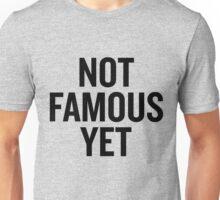 Not Famous Yet Unisex T-Shirt