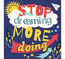 Stop Dreaming More Doing | Inspiring Quote Photographic Print