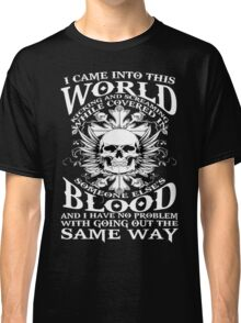 I Came Into this World Kicking and Screaming While Covered In Someone Else's Blood. And I Have No Problem With Going Out The Same Way. Classic T-Shirt