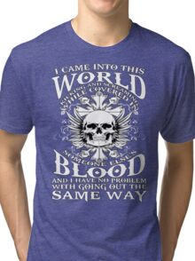 I Came Into this World Kicking and Screaming While Covered In Someone Else's Blood. And I Have No Problem With Going Out The Same Way. Tri-blend T-Shirt