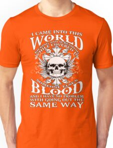 I Came Into this World Kicking and Screaming While Covered In Someone Else's Blood. And I Have No Problem With Going Out The Same Way. Unisex T-Shirt