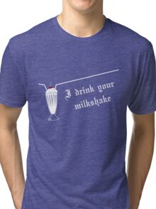 I Drink Your Milkshake Tri-blend T-Shirt