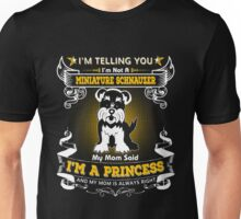 I'm Telling You I'm Not A Miniature Schnauzer My Mom Said I'm A Princess And My Mom Is Always Right Unisex T-Shirt