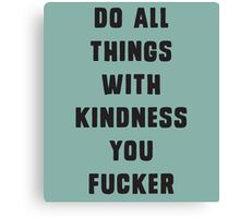 Do all things with kindness, you fucker Canvas Print