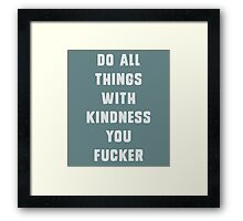 Do all things with kindness, you fucker Framed Print