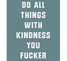 Do all things with kindness, you fucker Photographic Print