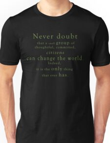 """Never doubt that a small group of thoughtful, committed, citizens can change the world. Indeed, it is the only thing that ever has."" - Quote Unisex T-Shirt"
