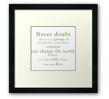 """Never doubt that a small group of thoughtful, committed, citizens can change the world. Indeed, it is the only thing that ever has."" - Quote Framed Print"