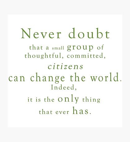 """""""Never doubt that a small group of thoughtful, committed, citizens can change the world. Indeed, it is the only thing that ever has."""" - Quote Photographic Print"""