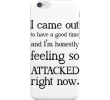 """""""I came out to have a good time and I'm honestly feeling so attacked right now""""  iPhone Case/Skin"""