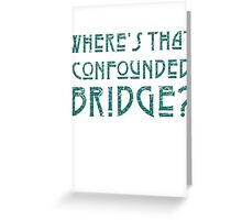 WHERE'S THAT CONFOUNDED BRIDGE? - destroyed teal Greeting Card